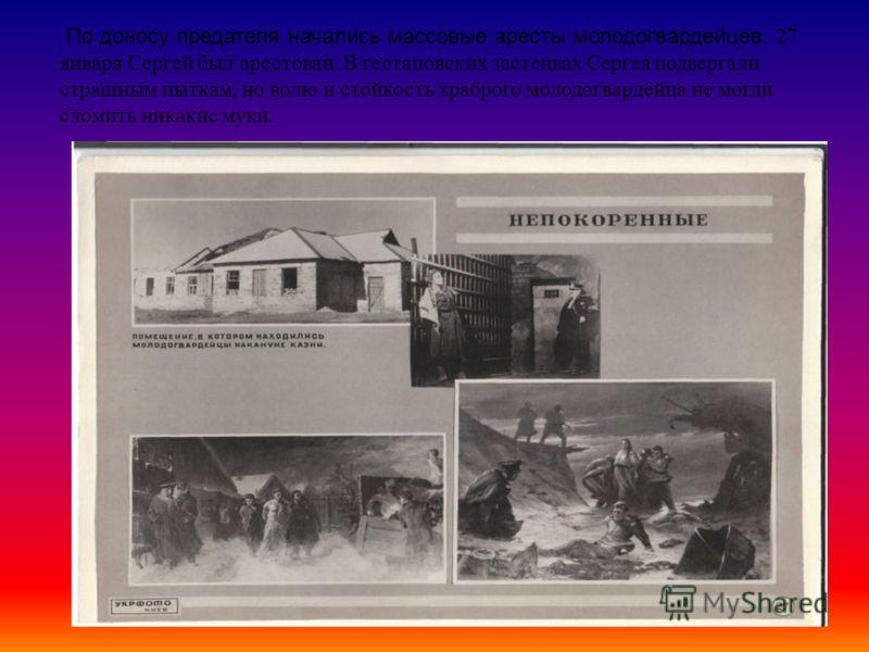 По доносу предателя начались массовые аресты молодогвардейцев. 27 января Сергей был арестован. В гестаповских застенках Сергея подвергали страшным пыткам, но волю и стойкость храброго молодогвардейца не могли сломить никакие муки.