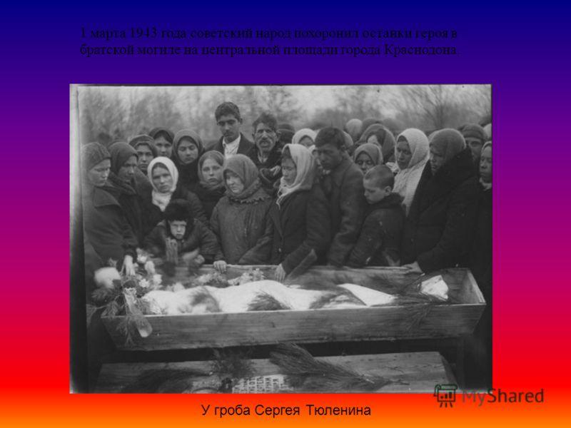 1 марта 1943 года советский народ похоронил останки героя в братской могиле на центральной площади города Краснодона. У гроба Сергея Тюленина