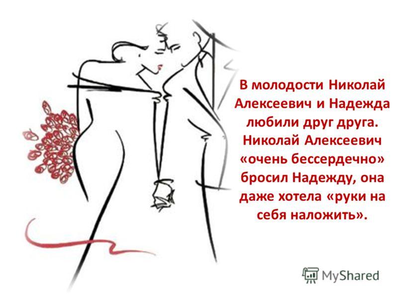 В молодости Николай Алексеевич и Надежда любили друг друга. Николай Алексеевич «очень бессердечно» бросил Надежду, она даже хотела «руки на себя наложить».