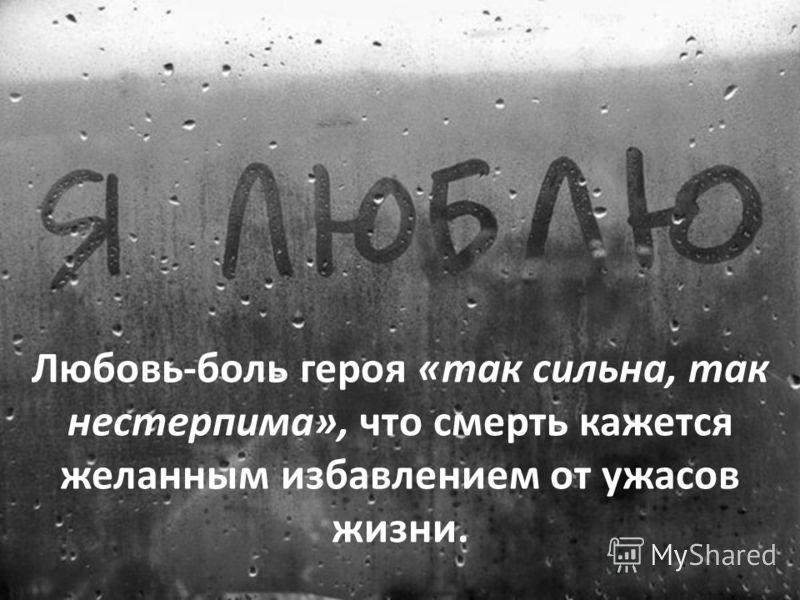 Любовь-боль героя «так сильна, так нестерпима», что смерть кажется желанным избавлением от ужасов жизни.