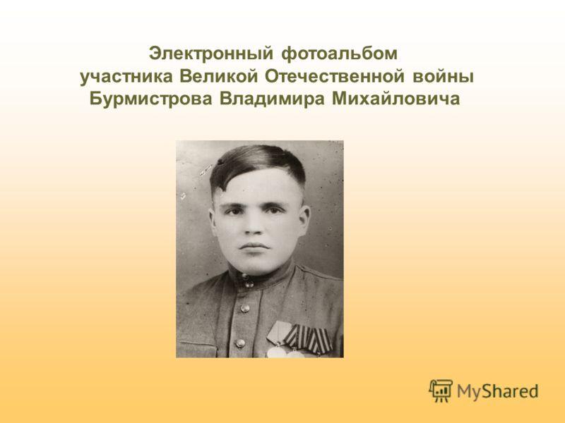 Электронный фотоальбом участника Великой Отечественной войны Бурмистрова Владимира Михайловича
