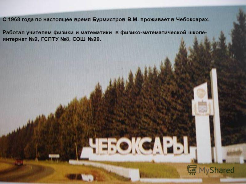 С 1968 года по настоящее время Бурмистров В.М. проживает в Чебоксарах. Работал учителем физики и математики в физико-математической школе- интернат 2, ГСПТУ 8, СОШ 29.