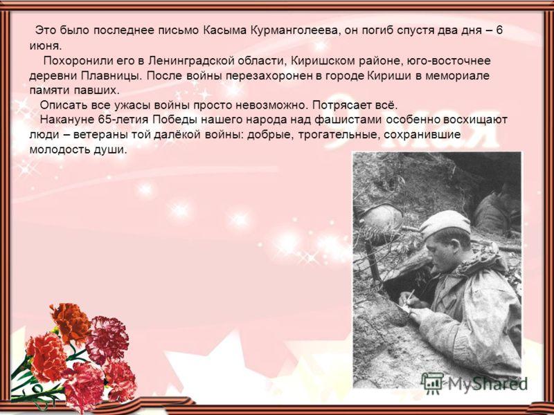 Это было последнее письмо Касыма Курманголеева, он погиб спустя два дня – 6 июня. Похоронили его в Ленинградской области, Киришском районе, юго-восточнее деревни Плавницы. После войны перезахоронен в городе Кириши в мемориале памяти павших. Описать в