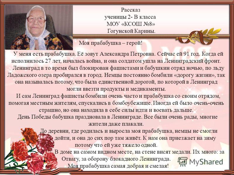 Рассказ ученицы 2- В класса МОУ «КСОШ 8» Гогунской Карины. Моя прабабушка – герой! У меня есть прабабушка. Её зовут Александра Петровна. Сейчас ей 91 год. Когда ей исполнилось 27 лет, началась война, и она солдатом ушла на Ленинградский фронт. Ленинг