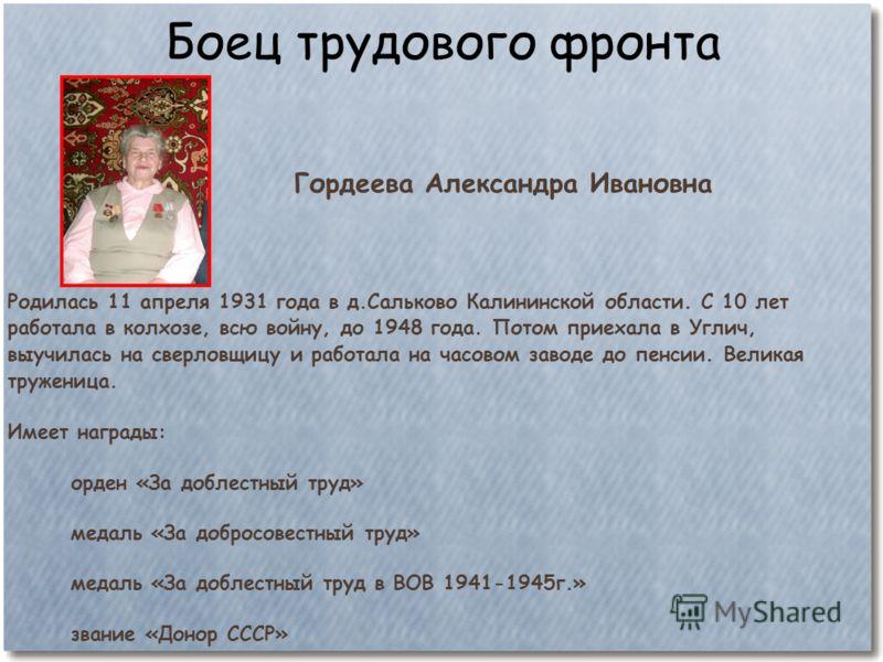 Боец трудового фронта Гордеева Александра Ивановна Родилась 11 апреля 1931 года в д.Сальково Калининской области. С 10 лет работала в колхозе, всю войну, до 1948 года. Потом приехала в Углич, выучилась на сверловщицу и работала на часовом заводе до п