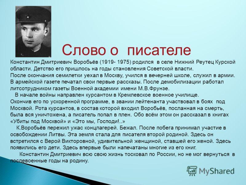 Слово о писателе Константин Дмитриевич Воробьёв (1919- 1975) родился в селе Нижний Реутец Курской области. Детство его пришлось на годы становления Советской власти. После окончания семилетки уехал в Москву, учился в вечерней школе, служил в армии. В