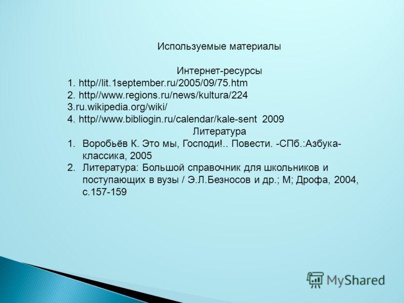 Используемые материалы Интернет-ресурсы 1. http//lit.1september.ru/2005/09/75.htm 2. http//www.regions.ru/news/kultura/224 3.ru.wikipedia.org/wiki/ 4. http//www.bibliogin.ru/calendar/kale-sent 2009 Литература 1.Воробьёв К. Это мы, Господи!.. Повести.
