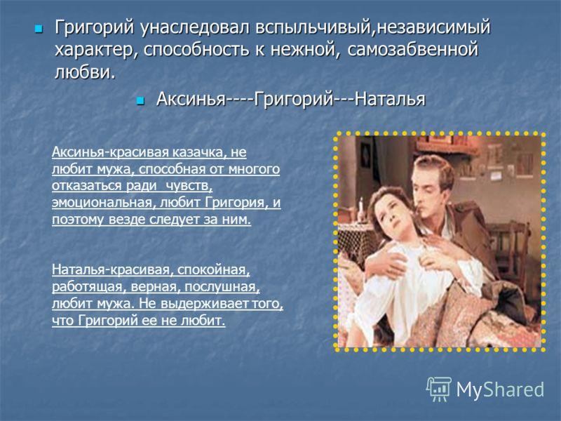 Григорий унаследовал вспыльчивый,независимый характер, способность к нежной, самозабвенной любви. Григорий унаследовал вспыльчивый,независимый характер, способность к нежной, самозабвенной любви. Аксинья----Григорий---Наталья Аксинья----Григорий---На