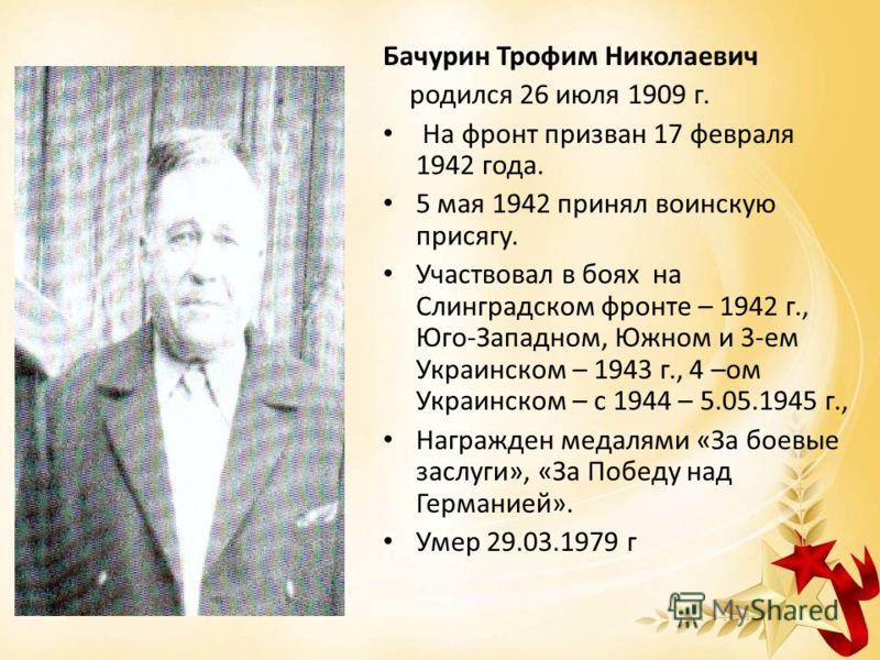 Бачурин Трофим Николаевич родился 26 июля 1909 г. На фронт призван 17 февраля 1942 года. 5 мая 1942 принял воинскую присягу. Участвовал в боях на Слинградском фронте – 1942 г., Юго-Западном, Южном и 3-ем Украинском – 1943 г., 4 –ом Украинском – с 194