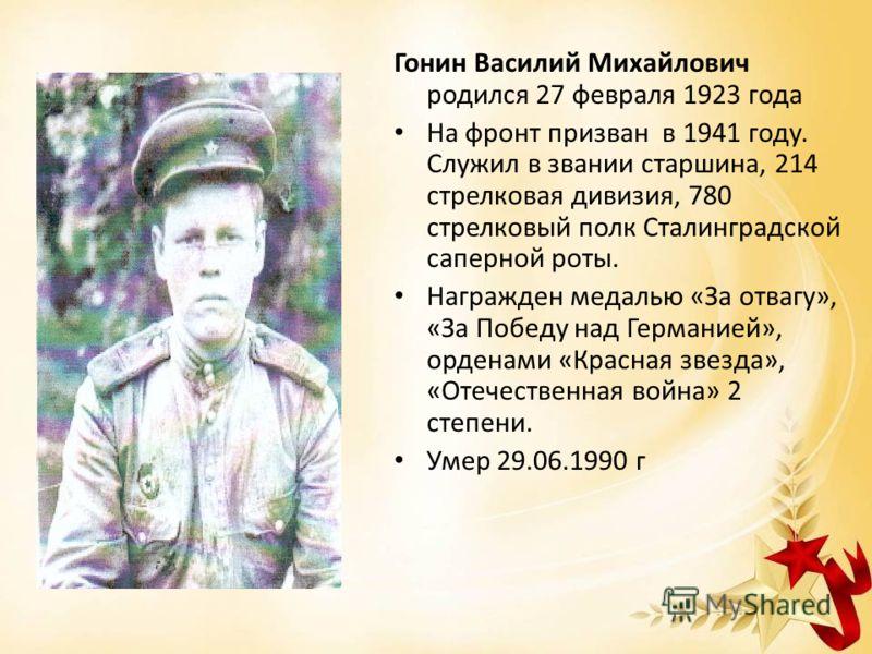 Гонин Василий Михайлович родился 27 февраля 1923 года На фронт призван в 1941 году. Служил в звании старшина, 214 стрелковая дивизия, 780 стрелковый полк Сталинградской саперной роты. Награжден медалью «За отвагу», «За Победу над Германией», орденами