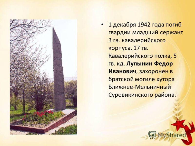 1 декабря 1942 года погиб гвардии младший сержант 3 гв. кавалерийского корпуса, 17 гв. Кавалерийского полка, 5 гв. кд. Лупынин Федор Иванович, захоронен в братской могиле хутора Ближнее-Мельничный Суровикинского района.