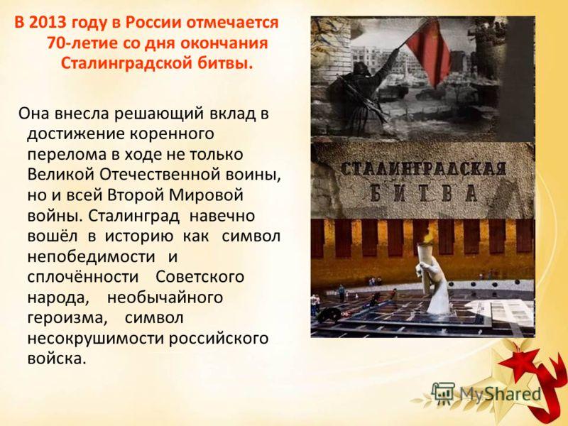 В 2013 году в России отмечается 70-летие со дня окончания Сталинградской битвы. Она внесла решающий вклад в достижение коренного перелома в ходе не только Великой Отечественной воины, но и всей Второй Мировой войны. Сталинград навечно вошёл в историю