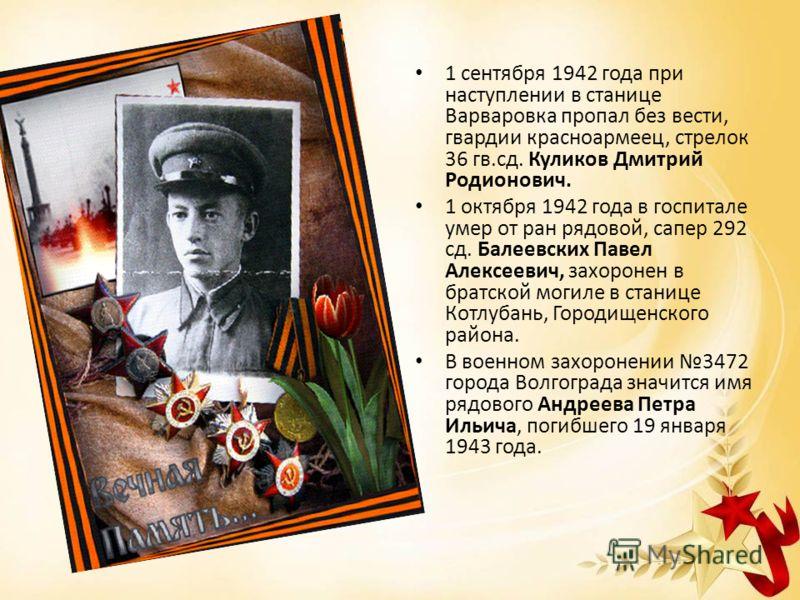 1 сентября 1942 года при наступлении в станице Варваровка пропал без вести, гвардии красноармеец, стрелок 36 гв.сд. Куликов Дмитрий Родионович. 1 октября 1942 года в госпитале умер от ран рядовой, сапер 292 сд. Балеевских Павел Алексеевич, захоронен