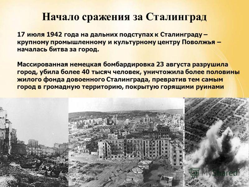 Начало сражения за Сталинград 17 июля 1942 года на дальних подступах к Сталинграду – крупному промышленному и культурному центру Поволжья – началась битва за город. Массированная немецкая бомбардировка 23 августа разрушила город, убила более 40 тысяч