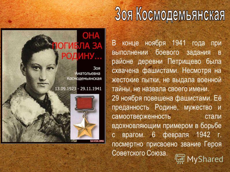 В конце ноября 1941 года при выполнении боевого задания в районе деревни Петрищево была схвачена фашистами. Несмотря на жестокие пытки, не выдала военной тайны, не назвала своего имени. 29 ноября повешена фашистами. Её преданность Родине, мужество и
