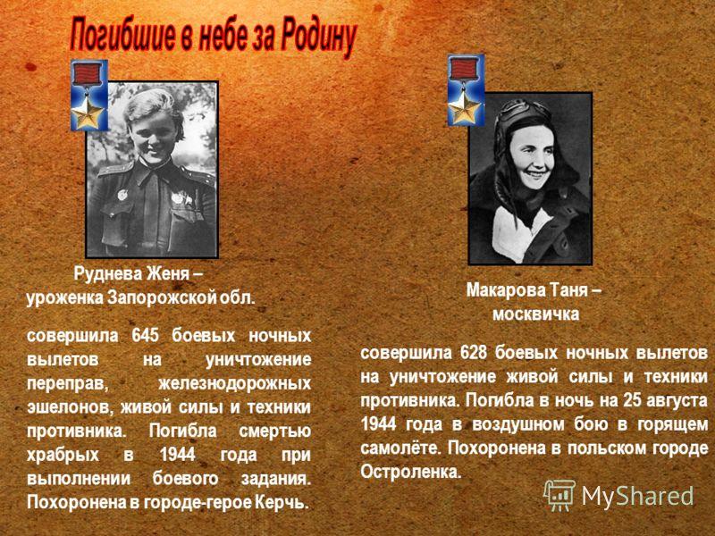 Макарова Таня – москвичка совершила 628 боевых ночных вылетов на уничтожение живой силы и техники противника. Погибла в ночь на 25 августа 1944 года в воздушном бою в горящем самолёте. Похоронена в польском городе Остроленка. Руднева Женя – уроженка