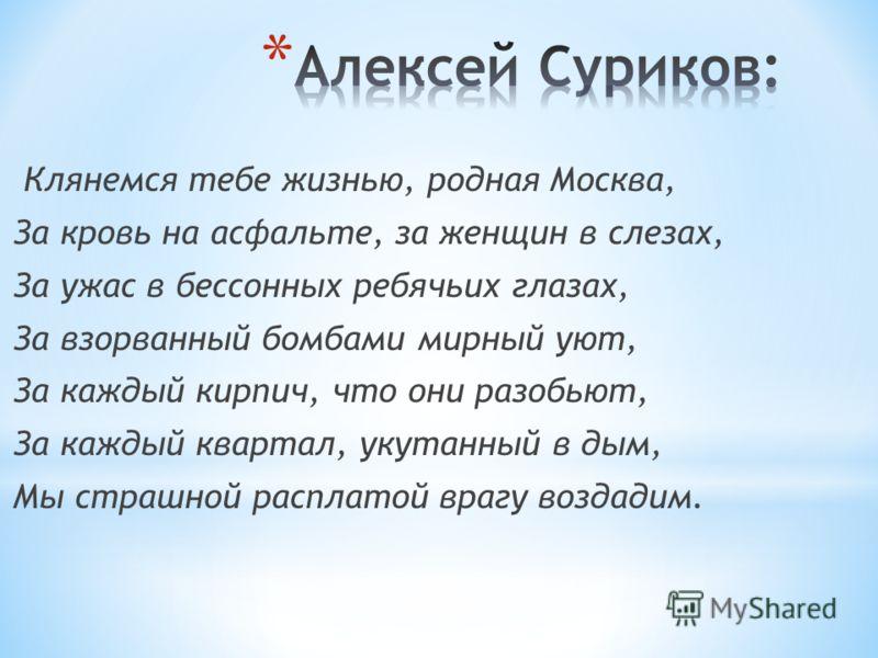 Клянемся тебе жизнью, родная Москва, За кровь на асфальте, за женщин в слезах, За ужас в бессонных ребячьих глазах, За взорванный бомбами мирный уют, За каждый кирпич, что они разобьют, За каждый квартал, укутанный в дым, Мы страшной расплатой врагу
