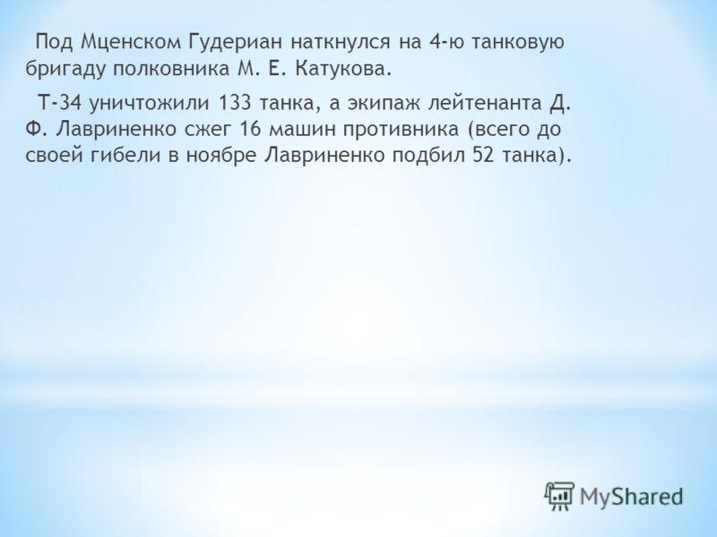 Под Мценском Гудериан наткнулся на 4-ю танковую бригаду полковника М. Е. Катукова. Т-34 уничтожили 133 танка, а экипаж лейтенанта Д. Ф. Лавриненко сжег 16 машин противника (всего до своей гибели в ноябре Лавриненко подбил 52 танка).