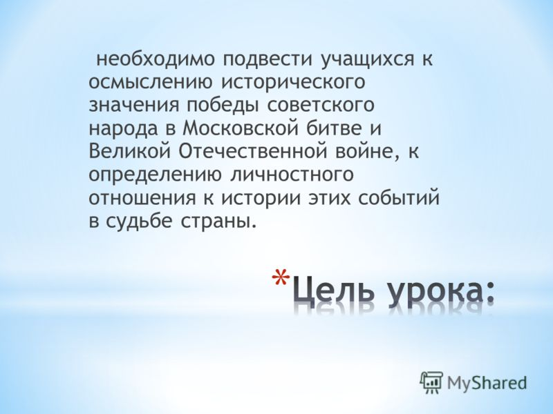 необходимо подвести учащихся к осмыслению исторического значения победы советского народа в Московской битве и Великой Отечественной войне, к определению личностного отношения к истории этих событий в судьбе страны.