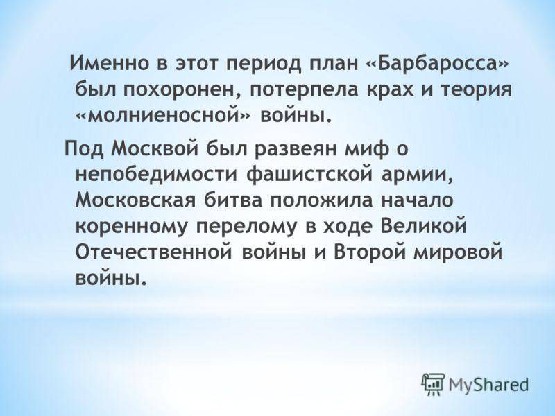 Именно в этот период план «Барбаросса» был похоронен, потерпела крах и теория «молниеносной» войны. Под Москвой был развеян миф о непобедимости фашистской армии, Московская битва положила начало коренному перелому в ходе Великой Отечественной войны и