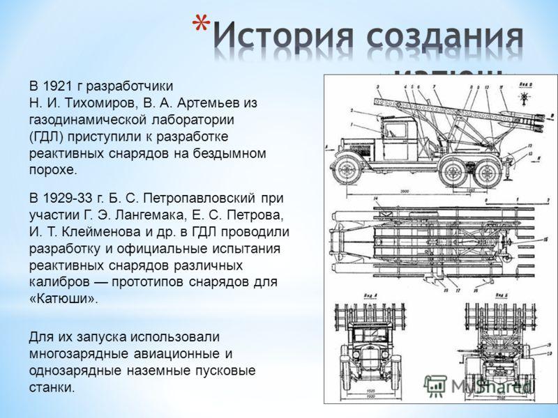 В 1921 г разработчики Н. И. Тихомиров, В. А. Артемьев из газодинамической лаборатории (ГДЛ) приступили к разработке реактивных снарядов на бездымном порохе. В 1929-33 г. Б. С. Петропавловский при участии Г. Э. Лангемака, Е. С. Петрова, И. Т. Клеймено