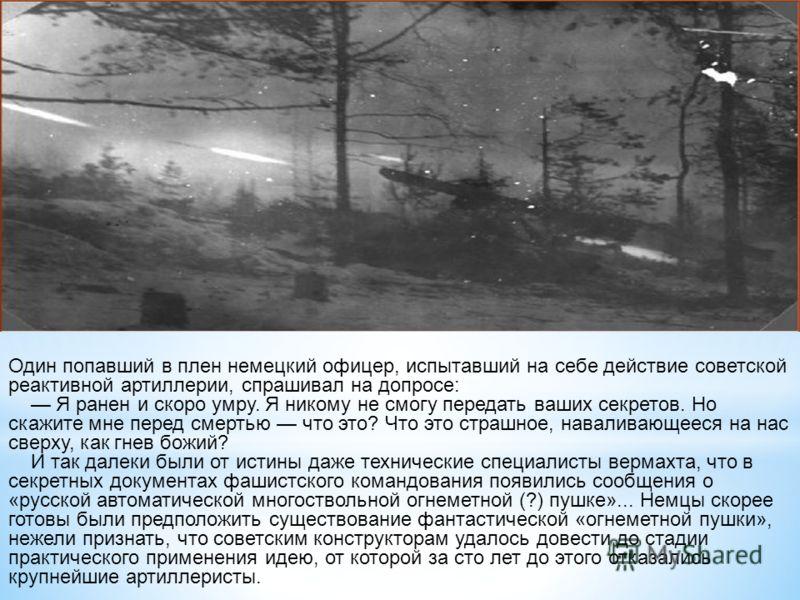 Один попавший в плен немецкий офицер, испытавший на себе действие советской реактивной артиллерии, спрашивал на допросе: Я ранен и скоро умру. Я никому не смогу передать ваших секретов. Но скажите мне перед смертью что это? Что это страшное, навалива