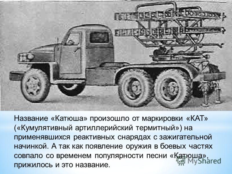 Название «Катюша» произошло от маркировки «КАТ» («Кумулятивный артиллерийский термитный») на применявшихся реактивных снарядах с зажигательной начинкой. А так как появление оружия в боевых частях совпало со временем популярности песни «Катюша», прижи