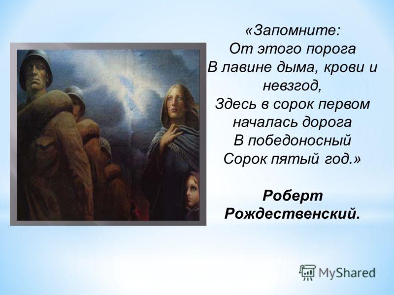 «Запомните: От этого порога В лавине дыма, крови и невзгод, Здесь в сорок первом началась дорога В победоносный Сорок пятый год.» Роберт Рождественский.