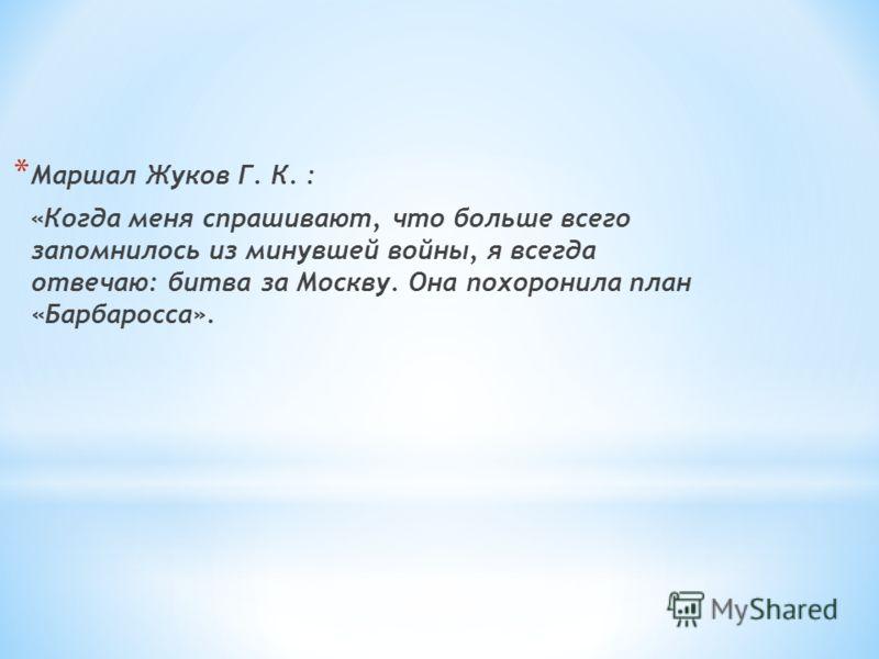 * Маршал Жуков Г. К. : «Когда меня спрашивают, что больше всего запомнилось из минувшей войны, я всегда отвечаю: битва за Москву. Она похоронила план «Барбаросса».