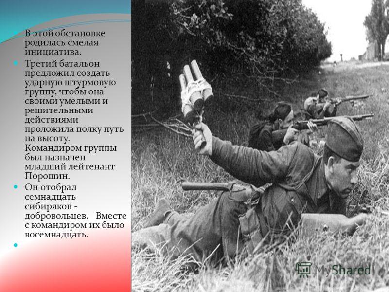 В этой обстановке родилась смелая инициатива. Третий батальон предложил создать ударную штурмовую группу, чтобы она своими умелыми и решительными действиями проложила полку путь на высоту. Командиром группы был назначен младший лейтенант Порошин. Он