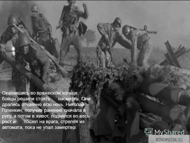 Оказавшись во вражеском кольце, бойцы решили стоять насмерть. Они дрались отчаянно всю ночь, Николай Голенкин, получив ранение сначала в руку, а потом в живот, поднялся во весь рост и пошел на врага, стреляя из автомата, пока не упал замертво.