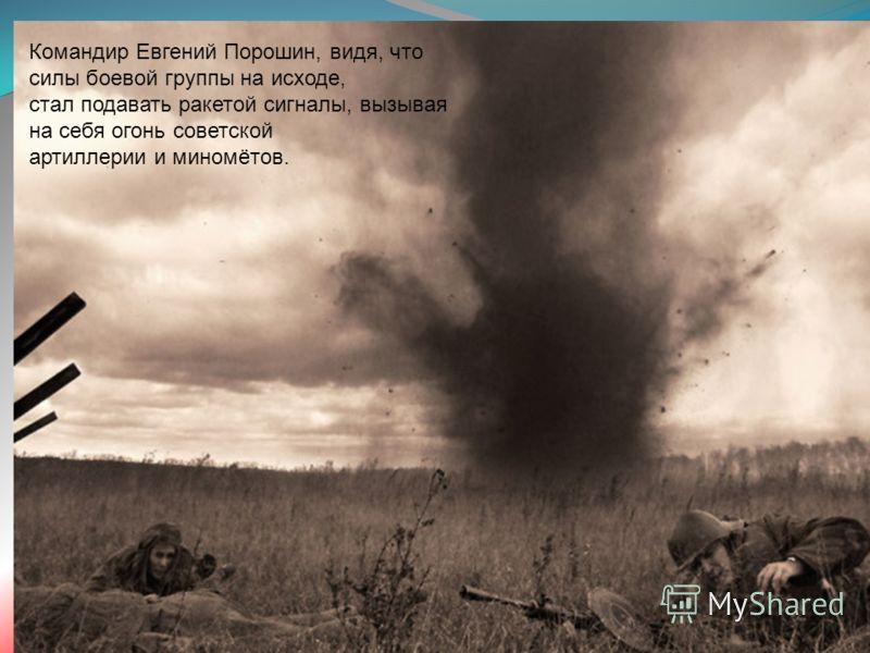 Командир Евгений Порошин, видя, что силы боевой группы на исходе, стал подавать ракетой сигналы, вызывая на себя огонь советской артиллерии и миномётов.
