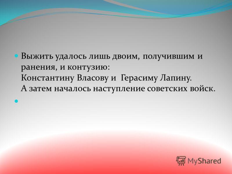 Выжить удалось лишь двоим, получившим и ранения, и контузию: Константину Власову и Герасиму Лапину. А затем началось наступление советских войск.