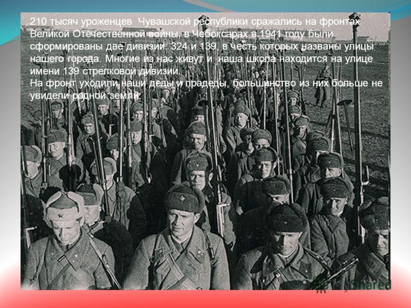 210 тысяч уроженцев Чувашской республики сражались на фронтах Великой Отечественной войны, в Чебоксарах в 1941 году были сформированы две дивизии: 324 и 139, в честь которых названы улицы нашего города. Многие из нас живут и наша школа находится на у