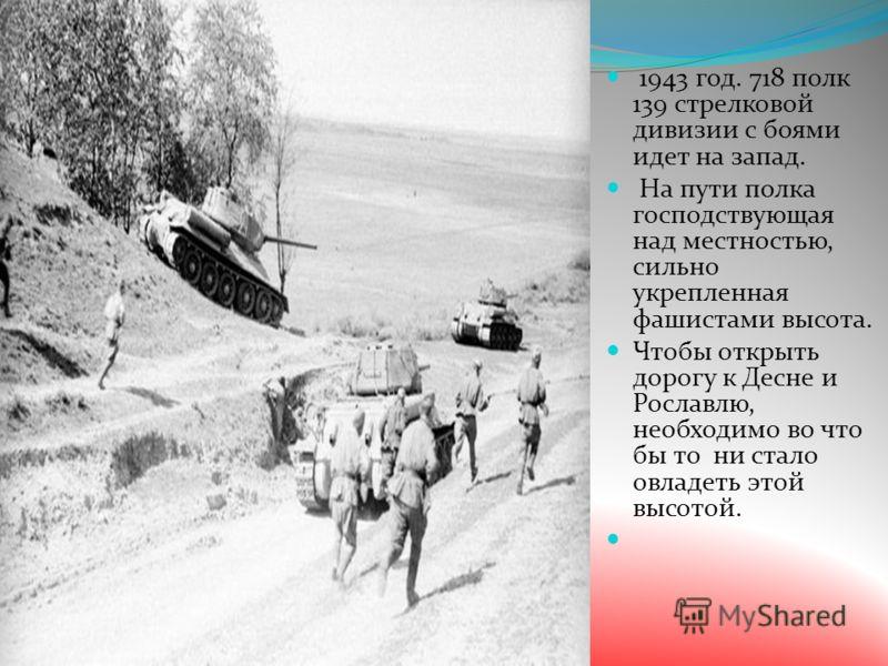 1943 год. 718 полк 139 стрелковой дивизии с боями идет на запад. На пути полка господствующая над местностью, сильно укрепленная фашистами высота. Чтобы открыть дорогу к Десне и Рославлю, необходимо во что бы то ни стало овладеть этой высотой.
