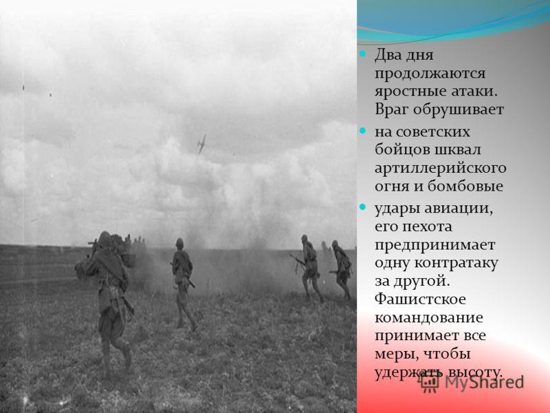 Два дня продолжаются яростные атаки. Враг обрушивает на советских бойцов шквал артиллерийского огня и бомбовые удары авиации, его пехота предпринимает одну контратаку за другой. Фашистское командование принимает все меры, чтобы удержать высоту.