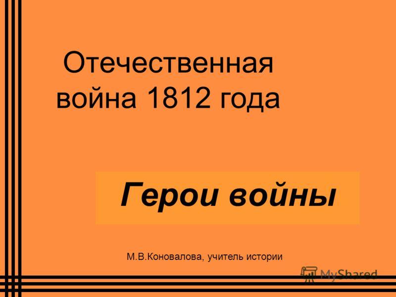 Отечественная война 1812 года Герои войны М.В.Коновалова, учитель истории