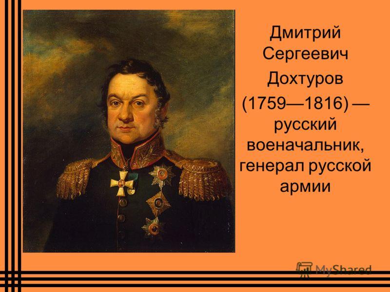 Дмитрий Сергеевич Дохтуров (17591816) русский военачальник, генерал русской армии