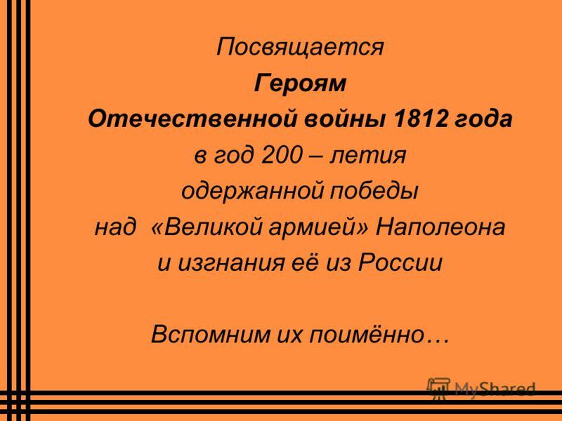 Посвящается Героям Отечественной войны 1812 года в год 200 – летия одержанной победы над «Великой армией» Наполеона и изгнания её из России Вспомним их поимённо…