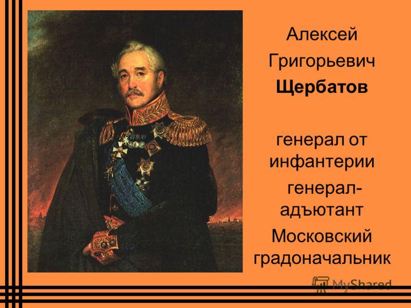 Алексей Григорьевич Щербатов генерал от инфантерии генерал- адъютант Московский градоначальник