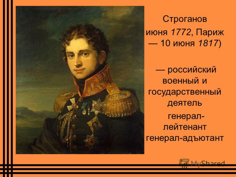 Строганов июня 1772, Париж 10 июня 1817) российский военный и государственный деятель генерал- лейтенант генерал-адъютант