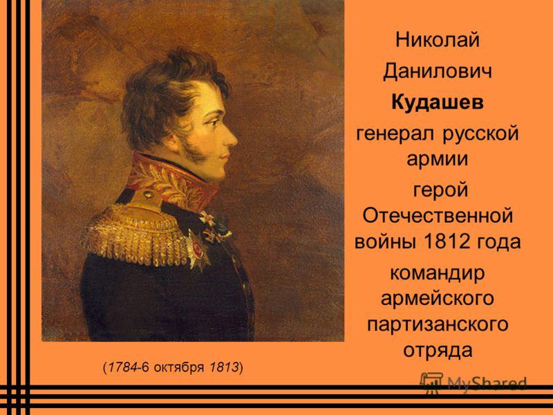 Николай Данилович Кудашев генерал русской армии герой Отечественной войны 1812 года командир армейского партизанского отряда (1784-6 октября 1813)
