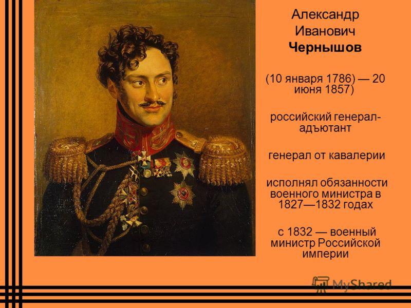 Александр Иванович Чернышов (10 января 1786) 20 июня 1857) российский генерал- адъютант генерал от кавалерии исполнял обязанности военного министра в 18271832 годах с 1832 военный министр Российской империи