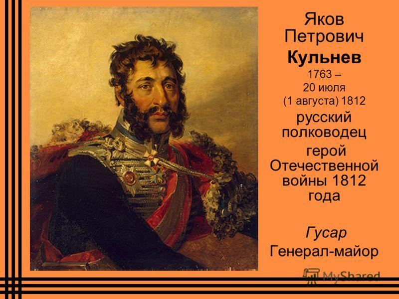 Яков Петрович Кульнев 1763 – 20 июля (1 августа) 1812 русский полководец герой Отечественной войны 1812 года Гусар Генерал-майор