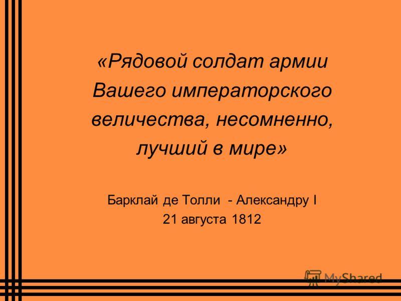 «Рядовой солдат армии Вашего императорского величества, несомненно, лучший в мире» Барклай де Толли - Александру I 21 августа 1812