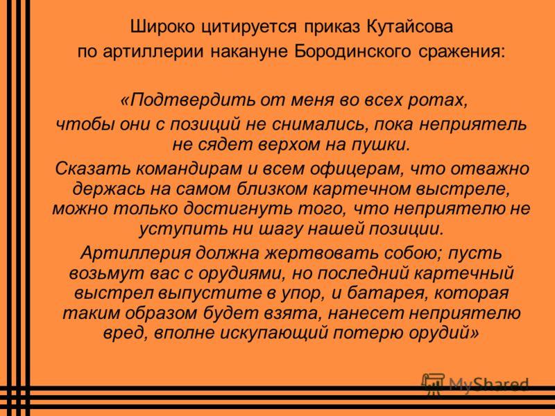 Широко цитируется приказ Кутайсова по артиллерии накануне Бородинского сражения: «Подтвердить от меня во всех ротах, чтобы они с позиций не снимались, пока неприятель не сядет верхом на пушки. Сказать командирам и всем офицерам, что отважно держась н