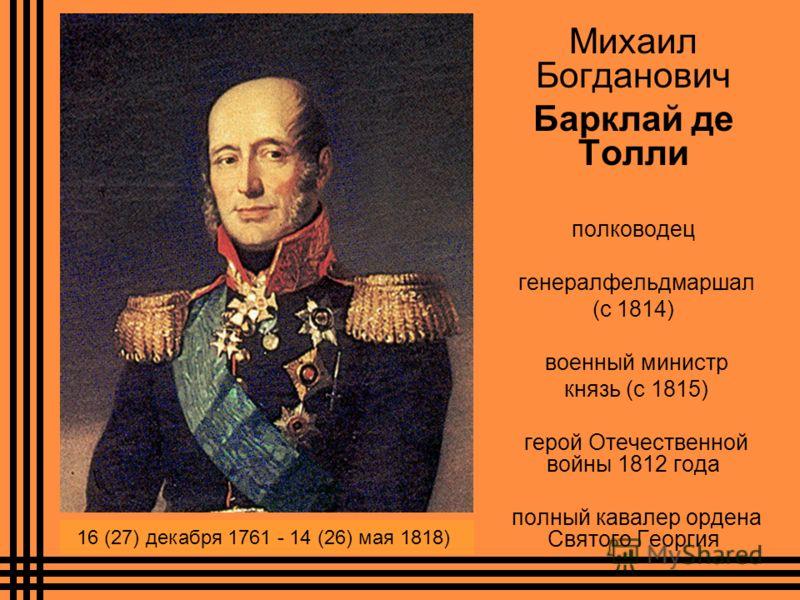 Михаил Богданович Барклай де Толли полководец генералфельдмаршал (с 1814) военный министр князь (с 1815) герой Отечественной войны 1812 года полный кавалер ордена Святого Георгия 16 (27) декабря 1761 - 14 (26) мая 1818)