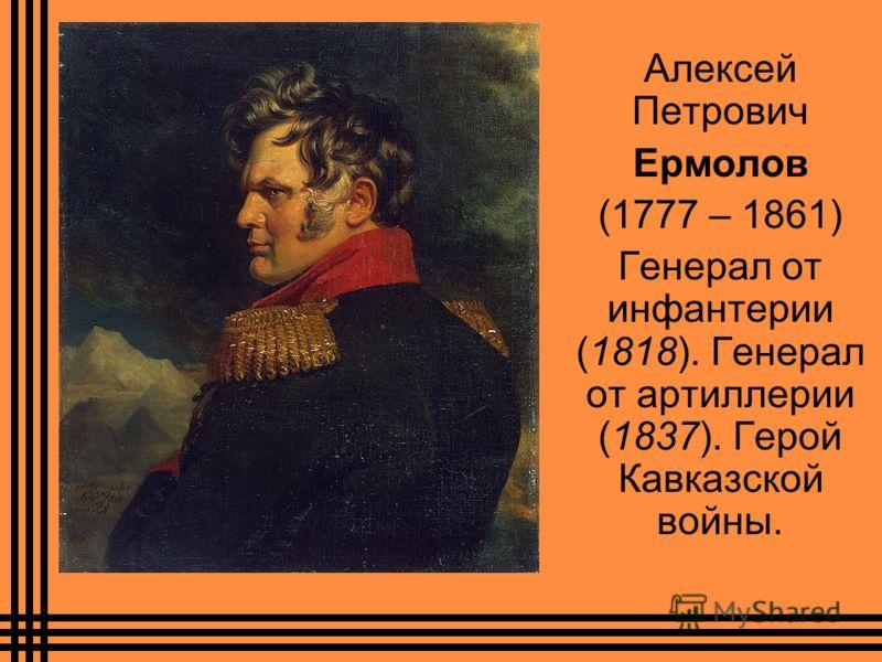 Алексей Петрович Ермолов (1777 – 1861) Генерал от инфантерии (1818). Генерал от артиллерии (1837). Герой Кавказской войны.