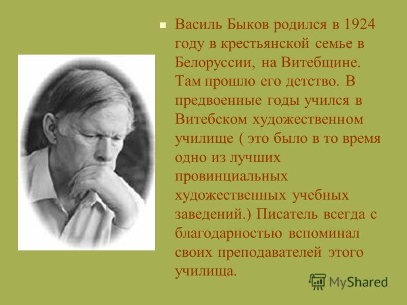 Василь Быков родился в 1924 году в крестьянской семье в Белоруссии, на Витебщине. Там прошло его детство. В предвоенные годы учился в Витебском художественном училище ( это было в то время одно из лучших провинциальных художественных учебных заведени