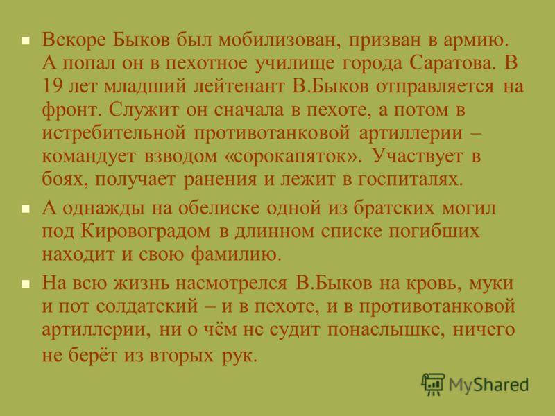 Вскоре Быков был мобилизован, призван в армию. А попал он в пехотное училище города Саратова. В 19 лет младший лейтенант В.Быков отправляется на фронт. Служит он сначала в пехоте, а потом в истребительной противотанковой артиллерии – командует взводо